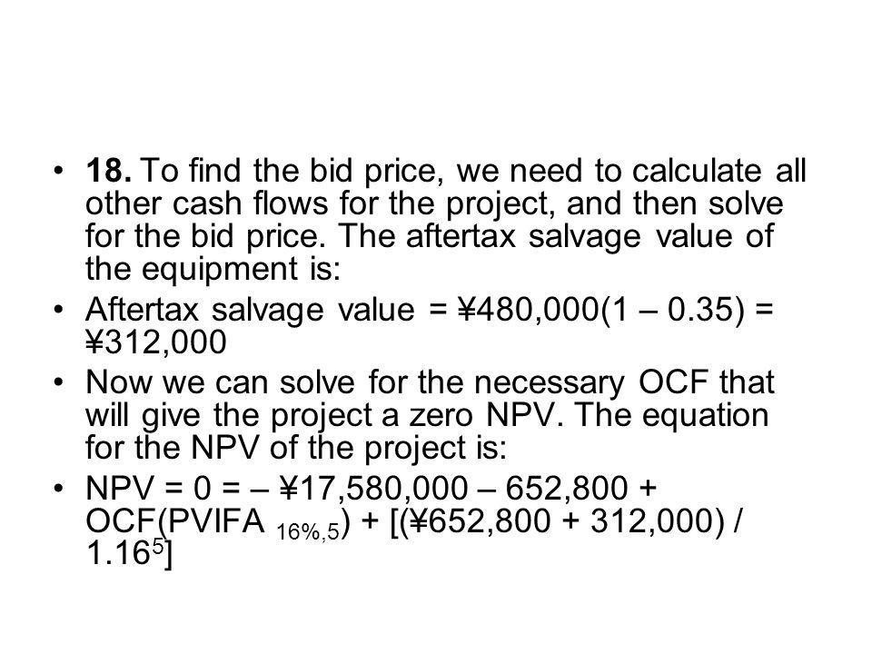 18. To find the bid price, we need to calculate all other cash flows for the project, and then solve for the bid price. The aftertax salvage value of the equipment is: