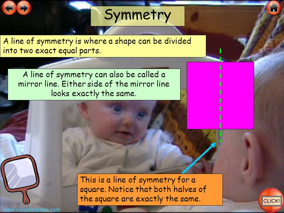 Symmetry A line of symmetry is where a shape can be divided into two exact equal parts.