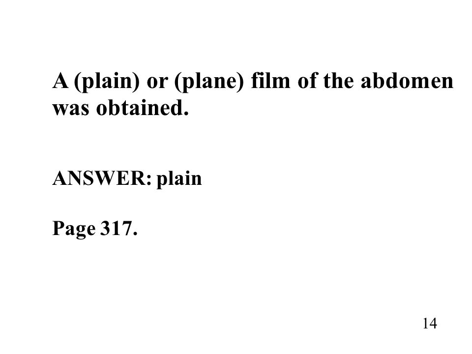 A (plain) or (plane) film of the abdomen was obtained.