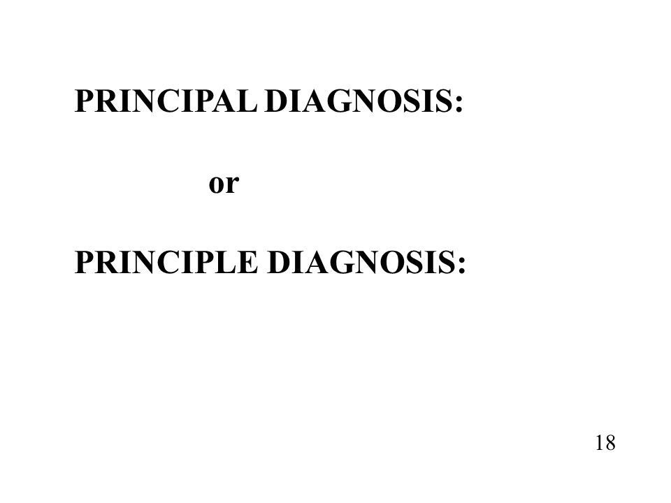 PRINCIPAL DIAGNOSIS: or PRINCIPLE DIAGNOSIS: 18