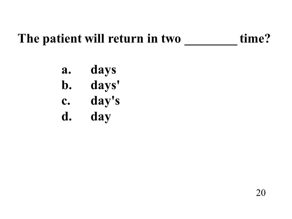 The patient will return in two ________ time a. days b. days