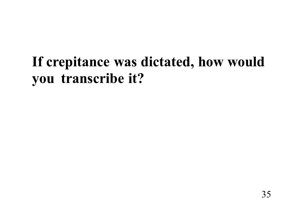 If crepitance was dictated, how would you transcribe it