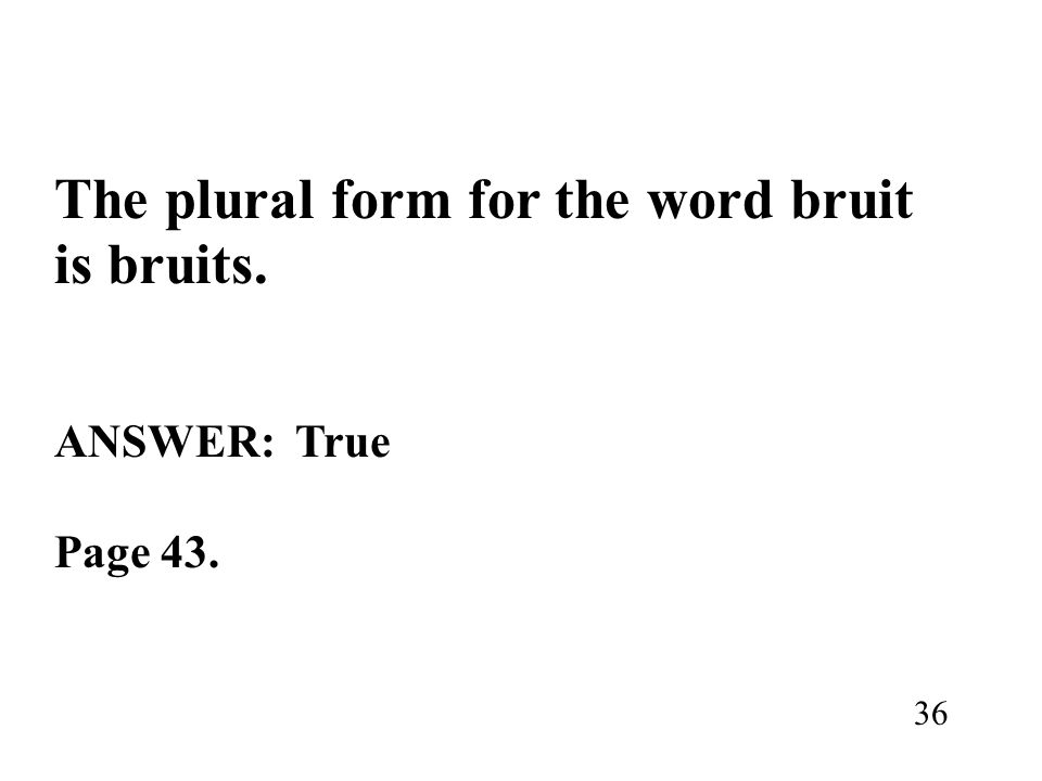 The plural form for the word bruit is bruits.