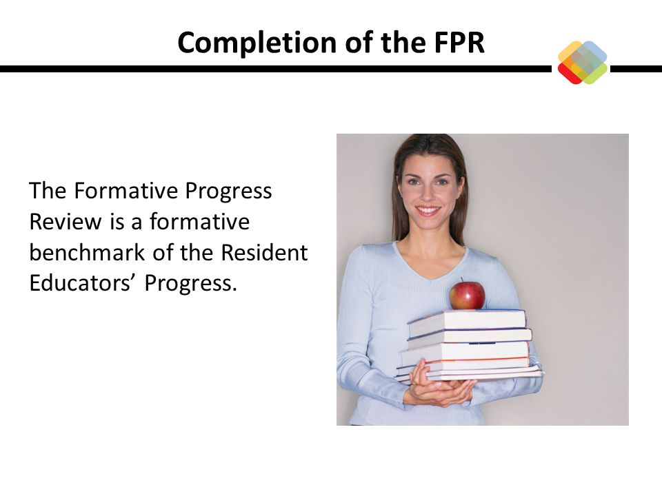 Completion of the FPR The Formative Progress Review is a formative benchmark of the Resident Educators' Progress.