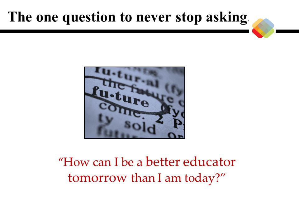 How can I be a better educator tomorrow than I am today