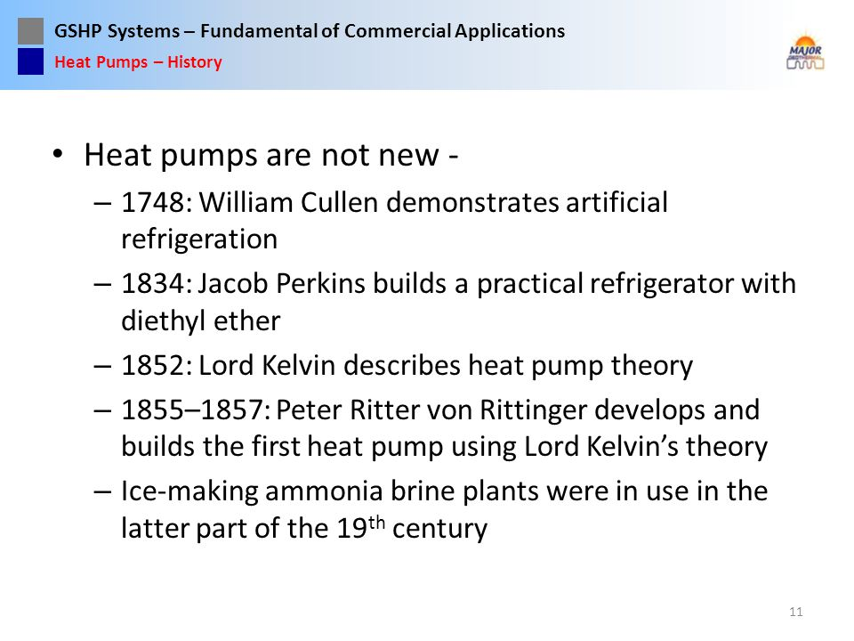 Heat Pumps – History Heat pumps are not new - 1748: William Cullen demonstrates artificial refrigeration.