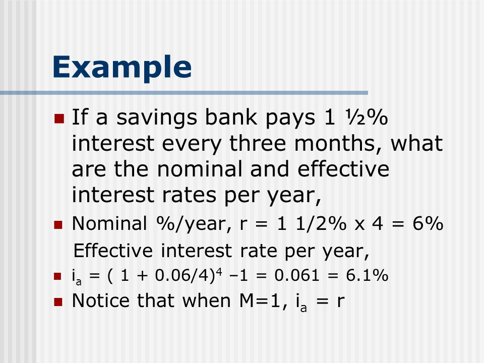 Example If a savings bank pays 1 ½% interest every three months, what are the nominal and effective interest rates per year,