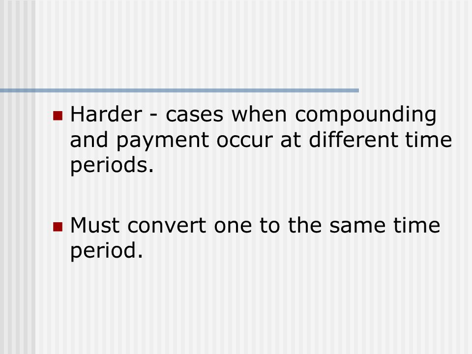 Harder - cases when compounding and payment occur at different time periods.