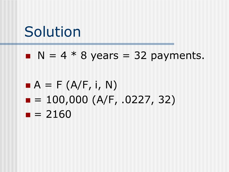 Solution N = 4 * 8 years = 32 payments. A = F (A/F, i, N)