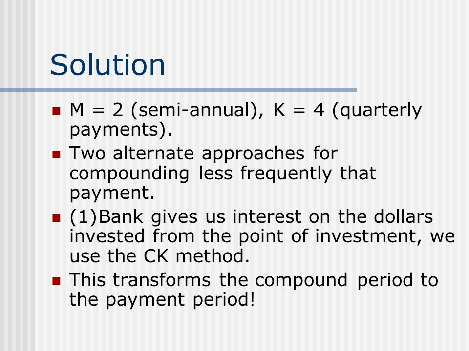 Solution M = 2 (semi-annual), K = 4 (quarterly payments).