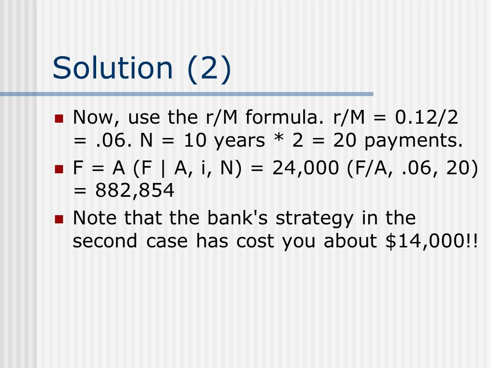 Solution (2) Now, use the r/M formula. r/M = 0.12/2 = .06. N = 10 years * 2 = 20 payments. F = A (F | A, i, N) = 24,000 (F/A, .06, 20) = 882,854.