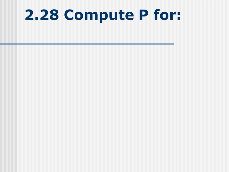2.28 Compute P for: