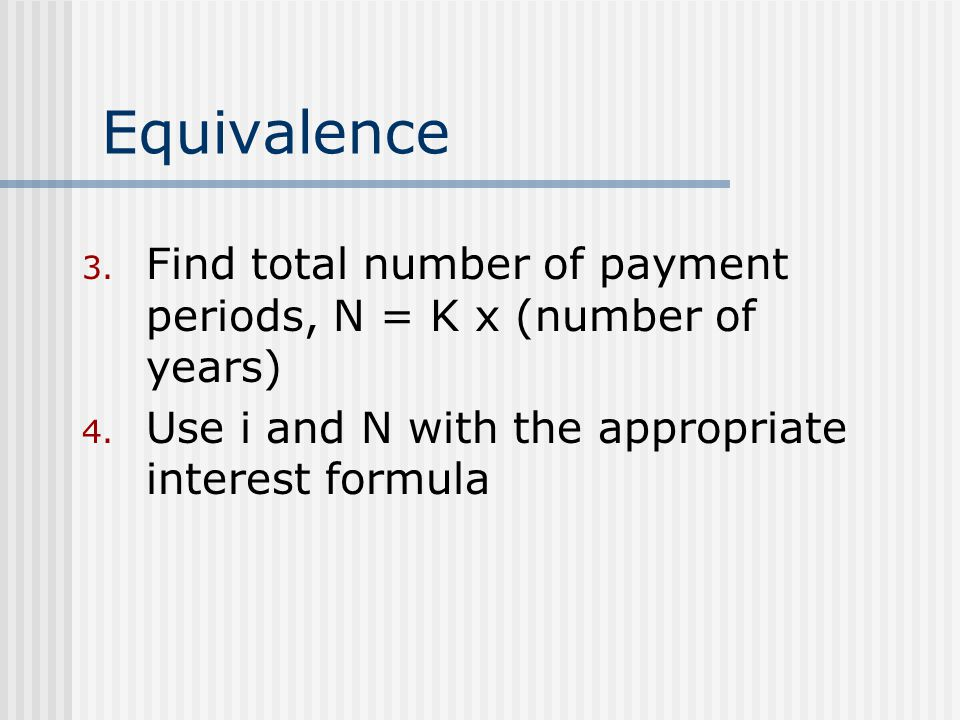 Equivalence Find total number of payment periods, N = K x (number of years) Use i and N with the appropriate interest formula.
