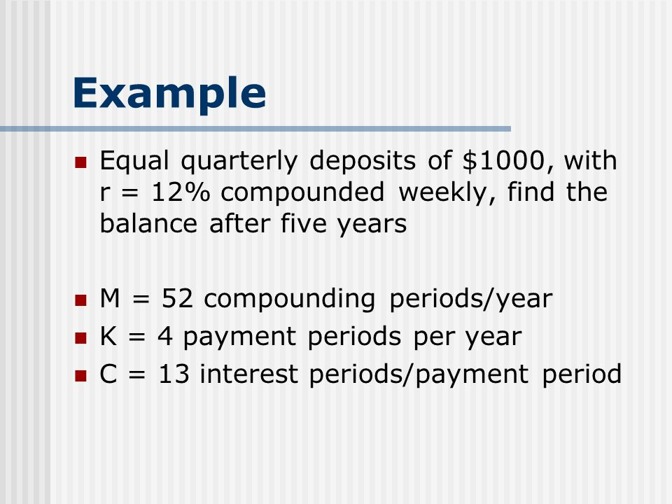 Example Equal quarterly deposits of $1000, with r = 12% compounded weekly, find the balance after five years.