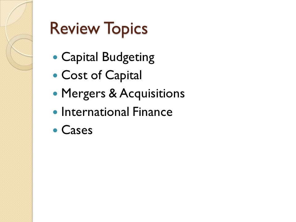 Review Topics Capital Budgeting Cost of Capital Mergers & Acquisitions