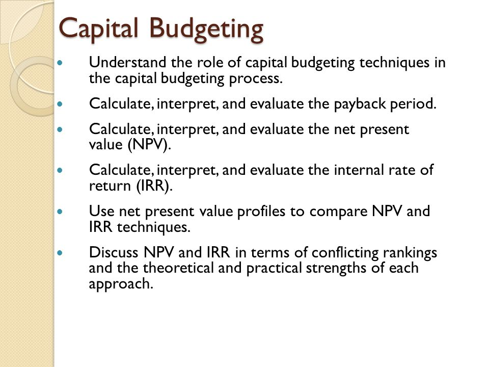 Capital Budgeting Understand the role of capital budgeting techniques in the capital budgeting process.