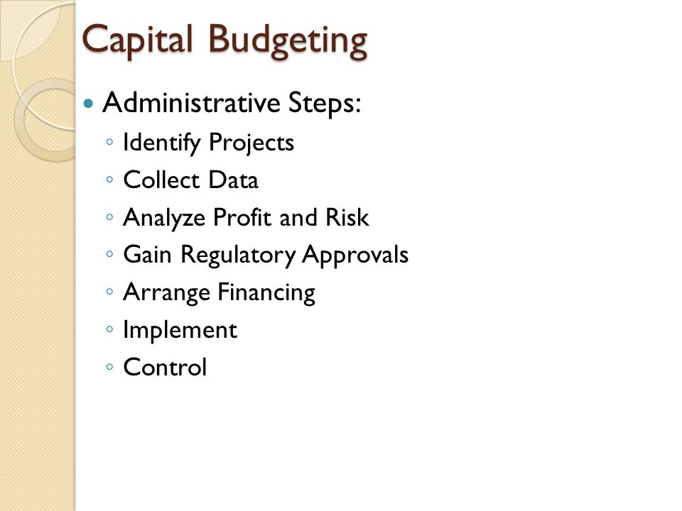 Capital Budgeting Administrative Steps: Identify Projects Collect Data