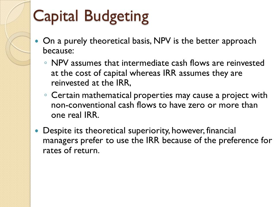 Capital Budgeting On a purely theoretical basis, NPV is the better approach because: