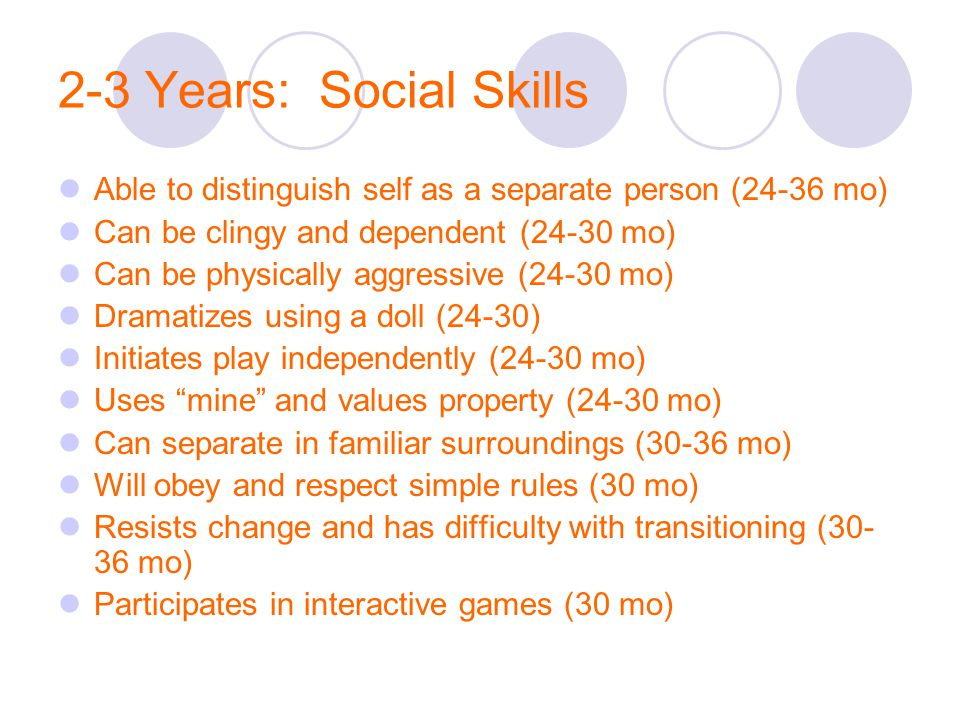 2-3 Years: Social Skills Able to distinguish self as a separate person (24-36 mo) Can be clingy and dependent (24-30 mo)