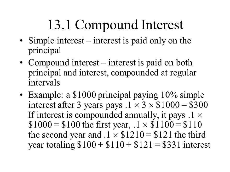 13.1 Compound Interest Simple interest – interest is paid only on the principal.