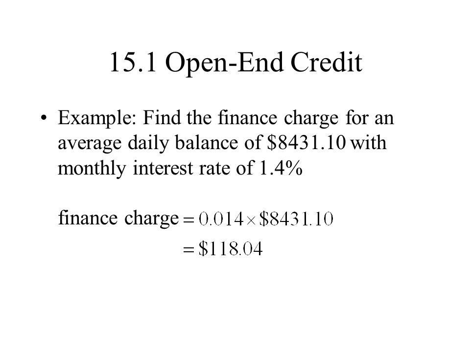 15.1 Open-End Credit Example: Find the finance charge for an average daily balance of $8431.10 with monthly interest rate of 1.4% finance charge.