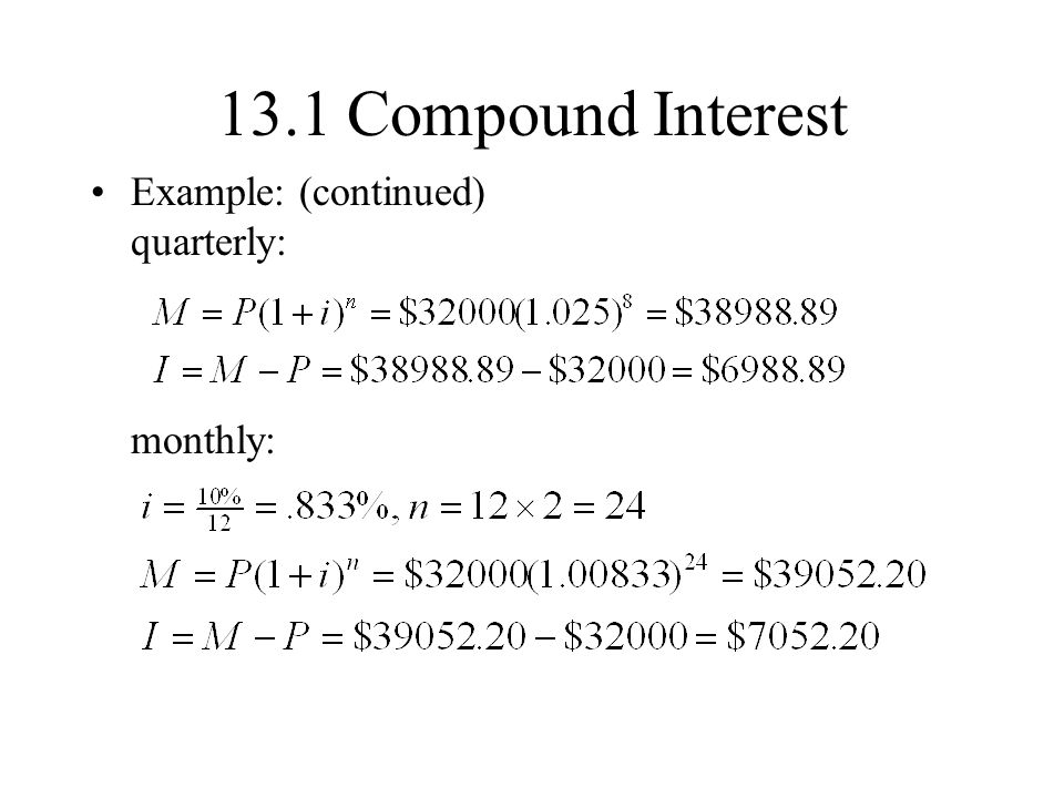 13.1 Compound Interest Example: (continued) quarterly: monthly: