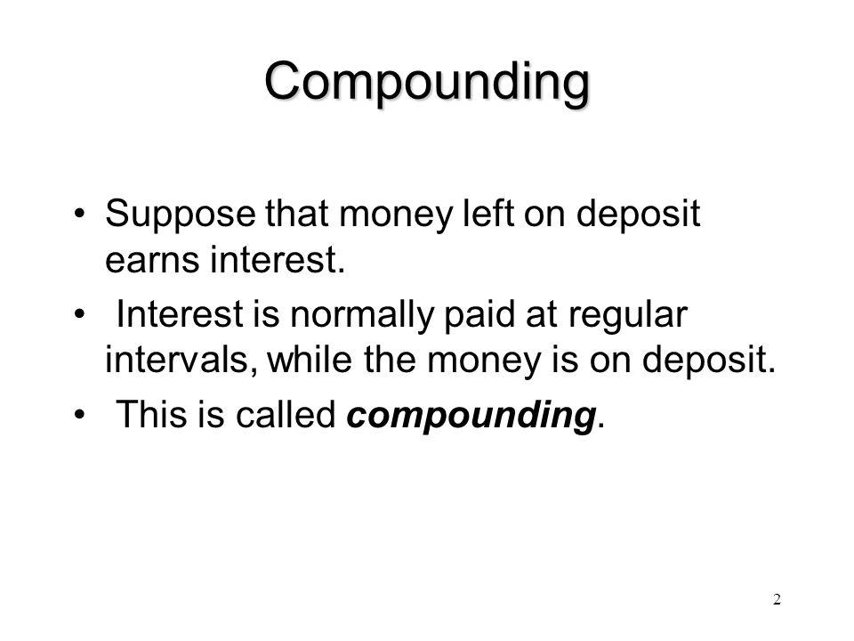Compounding Suppose that money left on deposit earns interest.