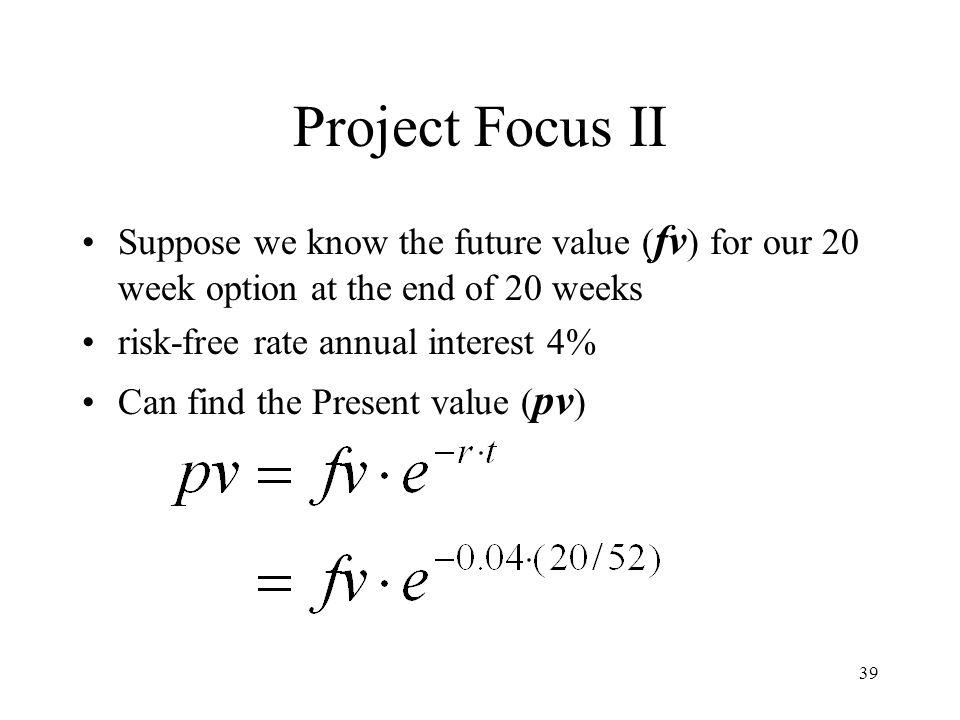 Project Focus II Suppose we know the future value (fv) for our 20 week option at the end of 20 weeks.