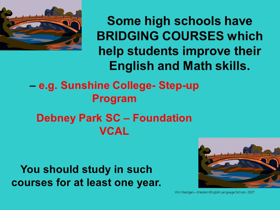 Some high schools have BRIDGING COURSES which help students improve their English and Math skills.