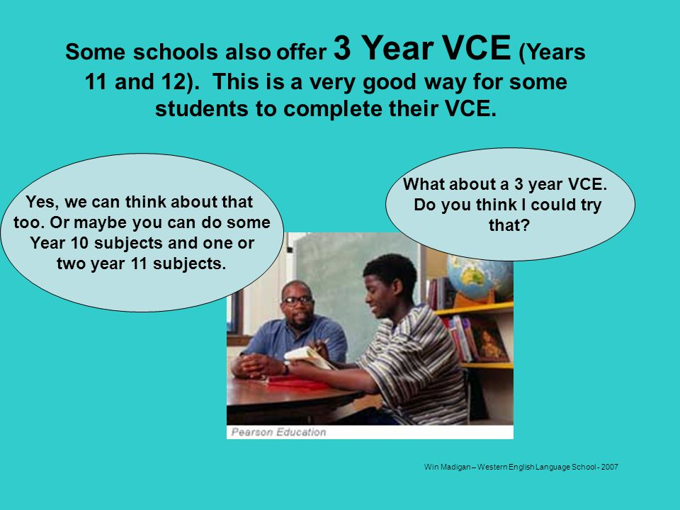 Some schools also offer 3 Year VCE (Years 11 and 12)