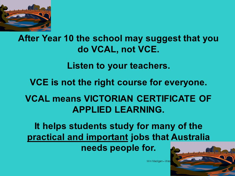 After Year 10 the school may suggest that you do VCAL, not VCE.