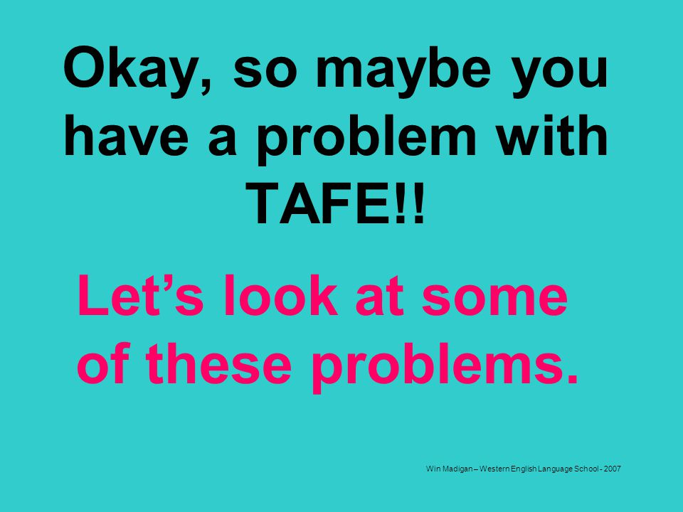 Okay, so maybe you have a problem with TAFE!!