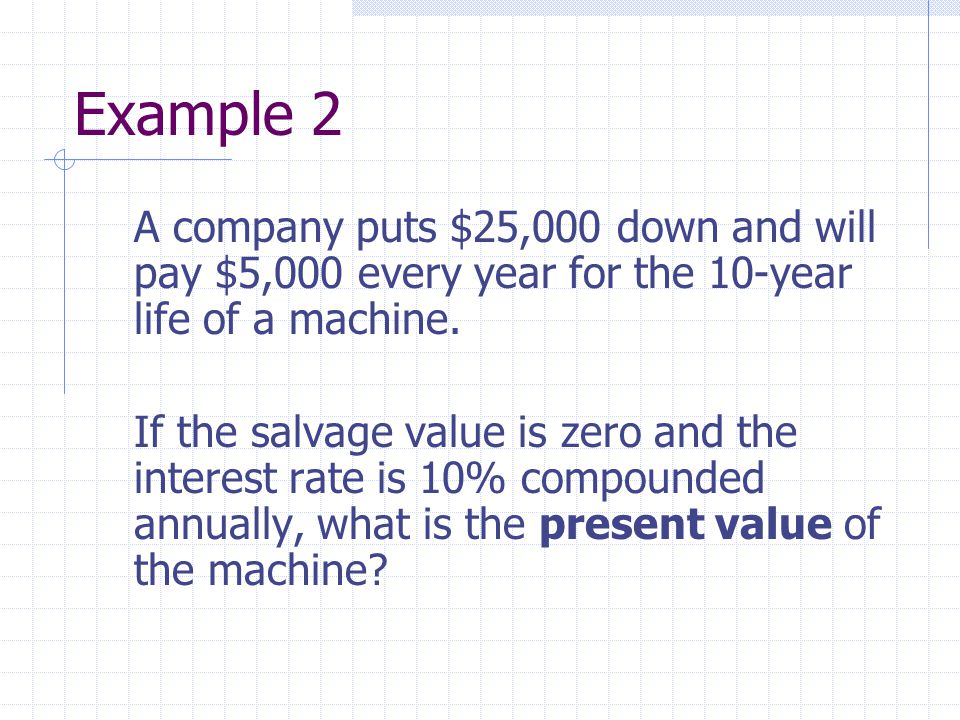 Example 2 A company puts $25,000 down and will pay $5,000 every year for the 10-year life of a machine.