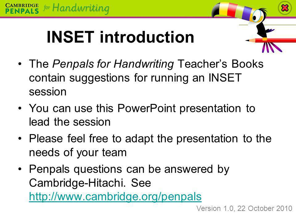 INSET introduction The Penpals for Handwriting Teacher's Books contain suggestions for running an INSET session.