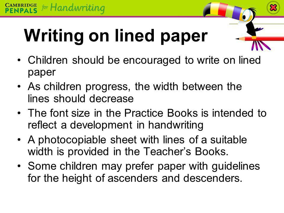 Writing on lined paper Children should be encouraged to write on lined paper. As children progress, the width between the lines should decrease.