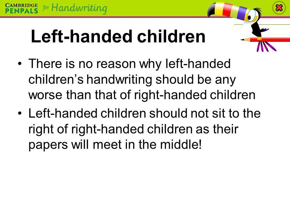 Left-handed children There is no reason why left-handed children's handwriting should be any worse than that of right-handed children.
