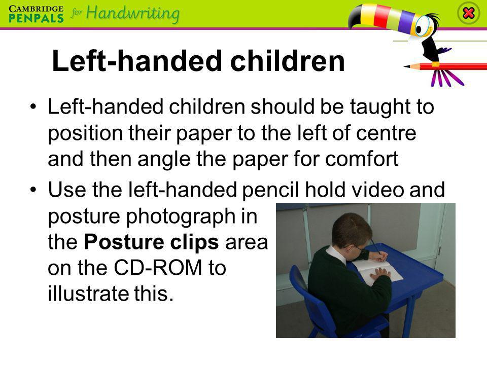 Left-handed children Left-handed children should be taught to position their paper to the left of centre and then angle the paper for comfort.