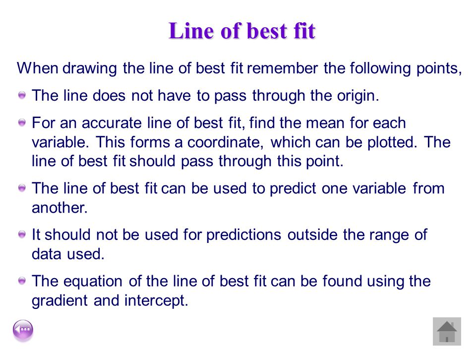 Line of best fit When drawing the line of best fit remember the following points, The line does not have to pass through the origin.