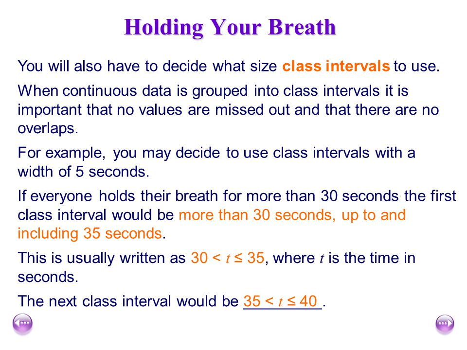 Holding Your Breath You will also have to decide what size class intervals to use.