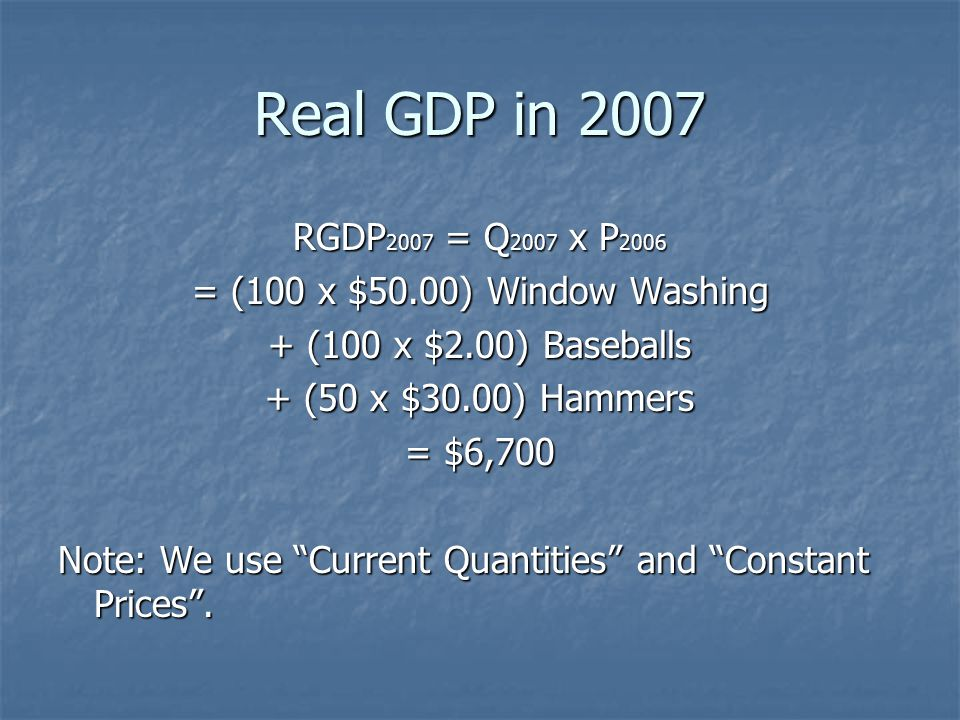 Real GDP in 2007 RGDP2007 = Q2007 x P2006. = (100 x $50.00) Window Washing. + (100 x $2.00) Baseballs.