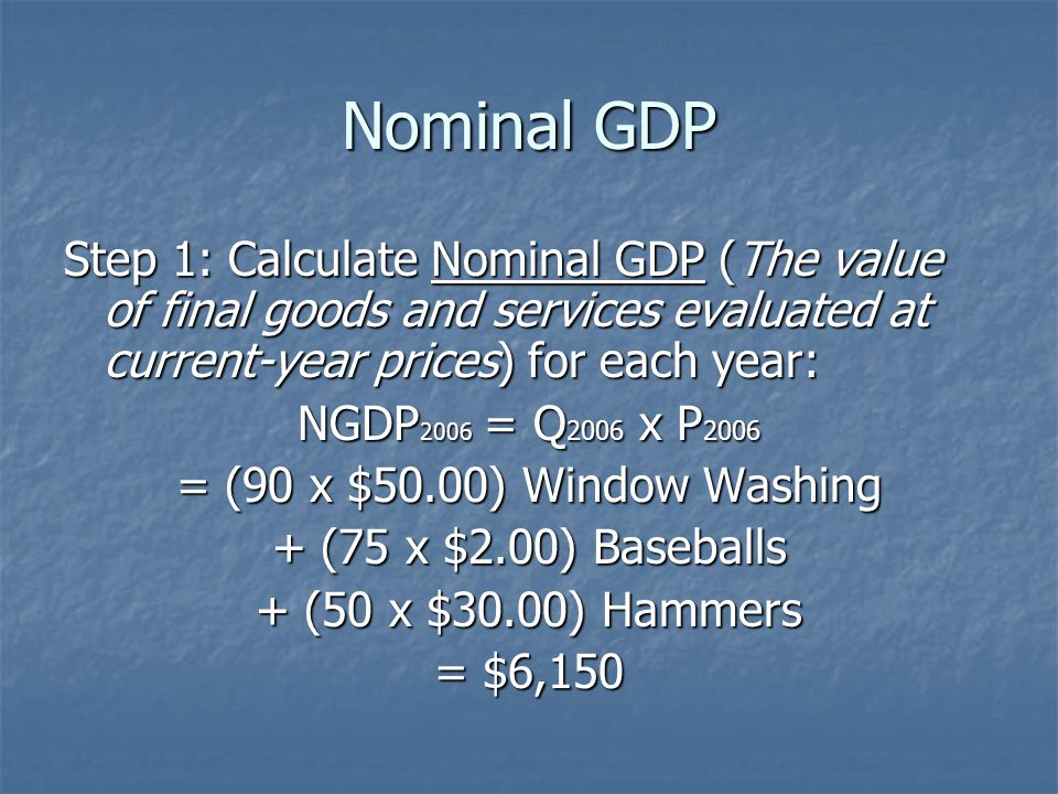 Nominal GDP Step 1: Calculate Nominal GDP (The value of final goods and services evaluated at current-year prices) for each year: