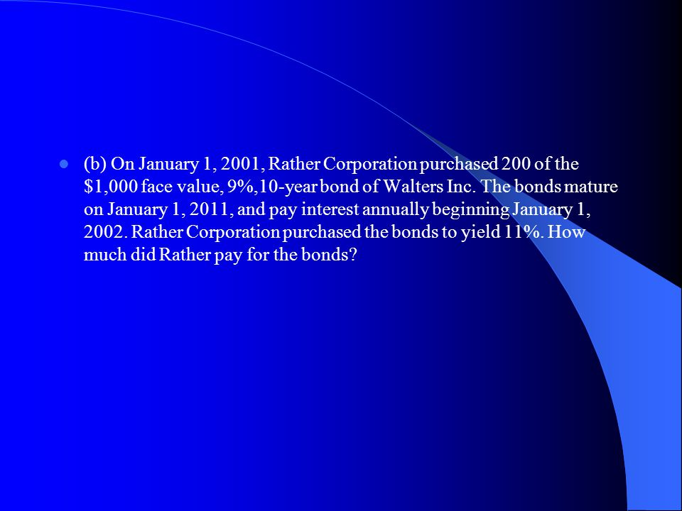 (b) On January 1, 2001, Rather Corporation purchased 200 of the $1,000 face value, 9%,10‑year bond of Walters Inc.