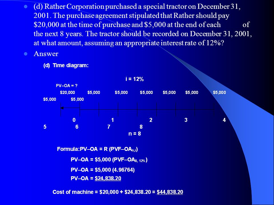 (d) Rather Corporation purchased a special tractor on December 31, 2001. The purchase agreement stipulated that Rather should pay $20,000 at the time of purchase and $5,000 at the end of each of the next 8 years. The tractor should be recorded on December 31, 2001, at what amount, assuming an appropriate interest rate of 12%