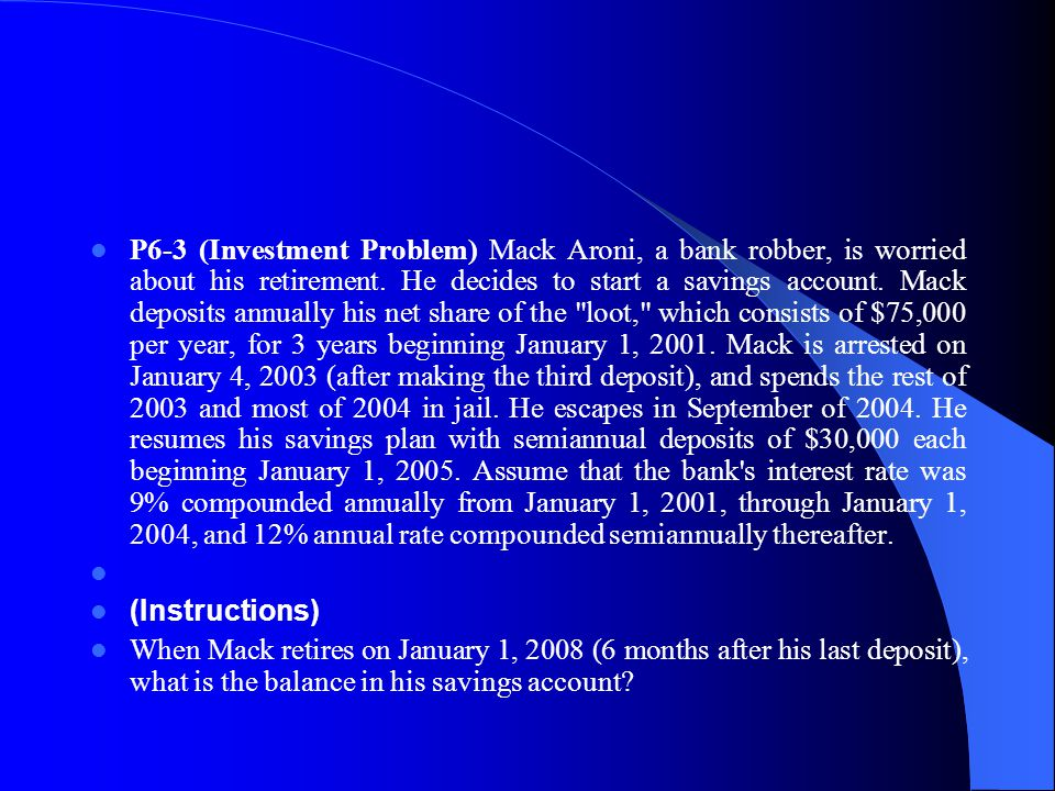 P6‑3 (Investment Problem) Mack Aroni, a bank robber, is worried about his retirement. He decides to start a savings account. Mack deposits annually his net share of the loot, which consists of $75,000 per year, for 3 years beginning January 1, 2001. Mack is arrested on January 4, 2003 (after making the third deposit), and spends the rest of 2003 and most of 2004 in jail. He escapes in September of 2004. He resumes his savings plan with semiannual deposits of $30,000 each beginning January 1, 2005. Assume that the bank s interest rate was 9% compounded annually from January 1, 2001, through January 1, 2004, and 12% annual rate compounded semiannually thereafter.