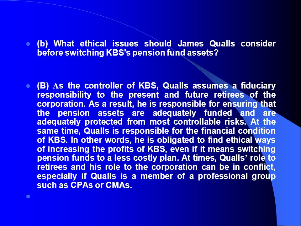 (b) What ethical issues should James Qualls consider before switching KBS s pension fund assets