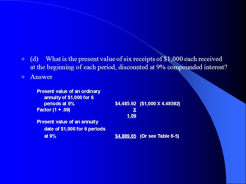 (d) What is the present value of six receipts of $1,000 each received at the beginning of each period, discounted at 9% compounded interest
