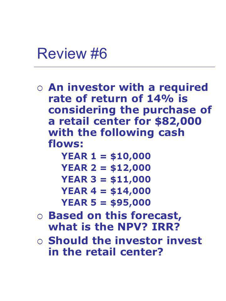 Review #6 An investor with a required rate of return of 14% is considering the purchase of a retail center for $82,000 with the following cash flows: