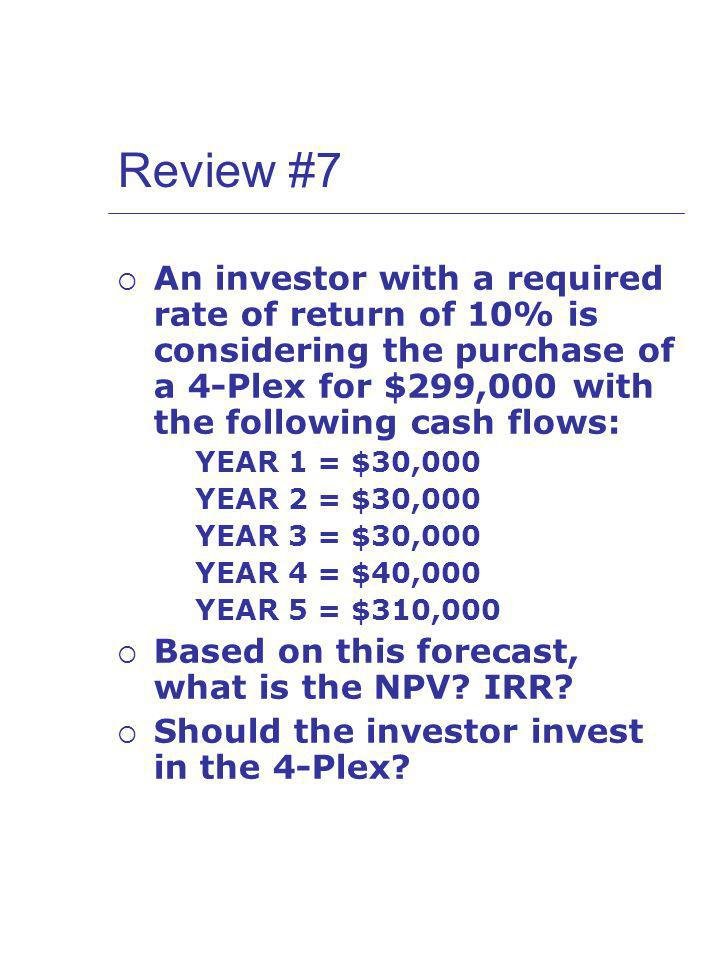Review #7 An investor with a required rate of return of 10% is considering the purchase of a 4-Plex for $299,000 with the following cash flows: