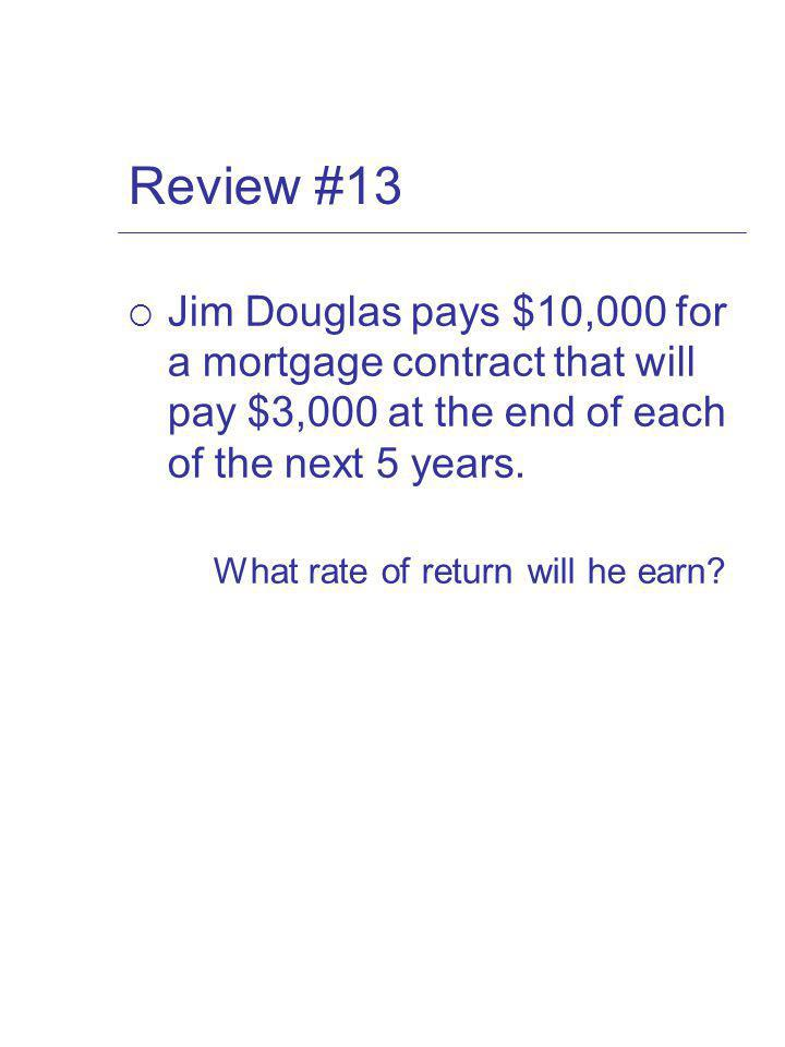Review #13 Jim Douglas pays $10,000 for a mortgage contract that will pay $3,000 at the end of each of the next 5 years.
