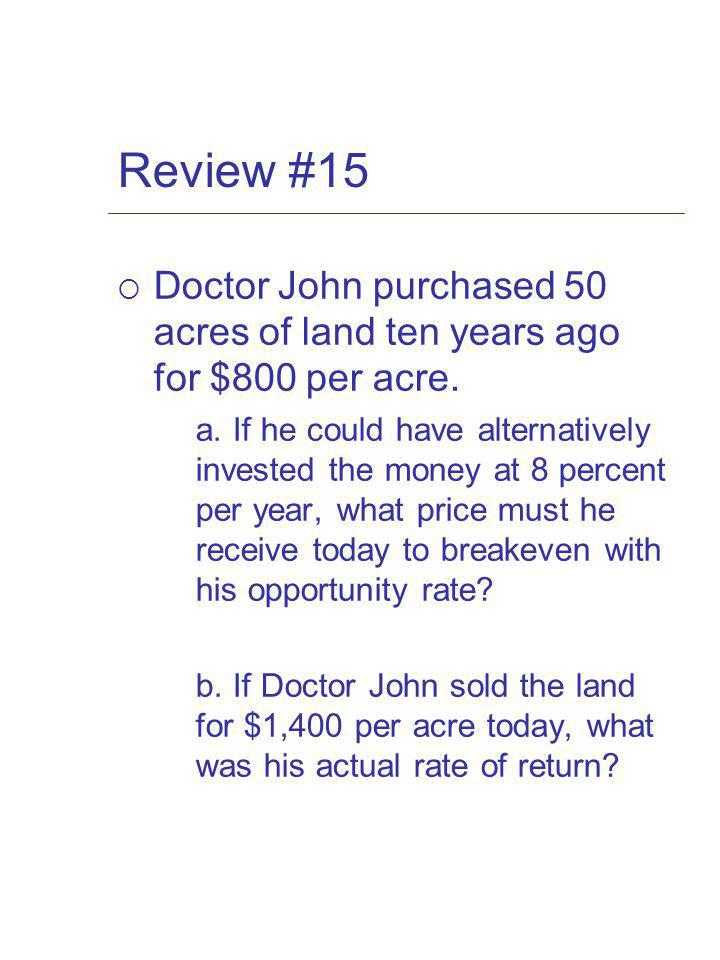 Review #15 Doctor John purchased 50 acres of land ten years ago for $800 per acre.